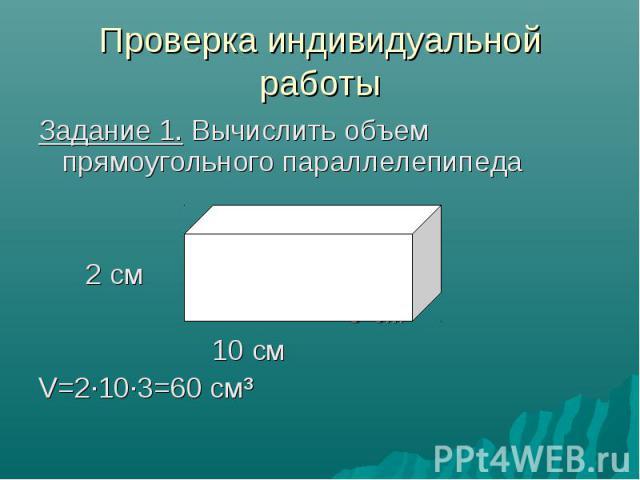 Проверка индивидуальной работы Задание 1. Вычислить объем прямоугольного параллелепипеда 2 см 3 см 10 см V=2·10·3=60 см³