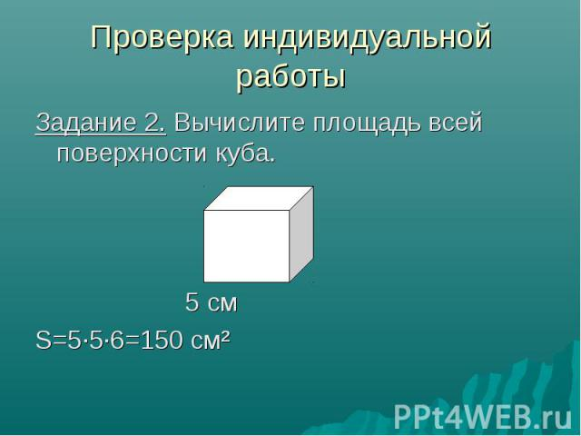 Проверка индивидуальной работы Задание 2. Вычислите площадь всей поверхности куба. 5 см S=5·5·6=150 см²