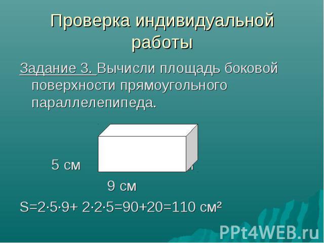 Проверка индивидуальной работы Задание 3. Вычисли площадь боковой поверхности прямоугольного параллелепипеда. 5 см 2 см 9 см S=2·5·9+ 2·2·5=90+20=110 см²