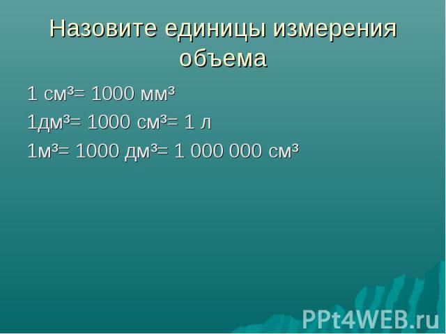 Назовите единицы измерения объема 1 см³= 1000 мм³ 1дм³= 1000 см³= 1 л 1м³= 1000 дм³= 1000000 см³