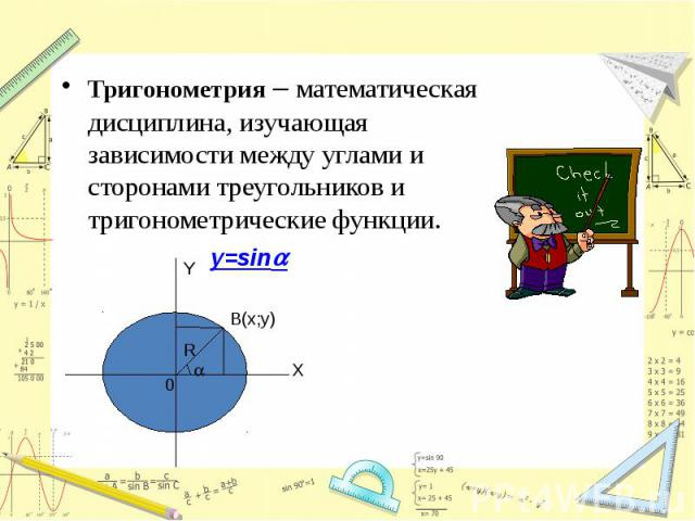 Тригонометрия – математическая дисциплина, изучающая зависимости между углами и сторонами треугольников и тригонометрические функции.