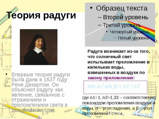 Теория радуги Впервые теория радуги была дана в 1637 году Рене Декартом. Он объяснил радугу, как явление, связанное с отражением и преломлением света в дождевых каплях.