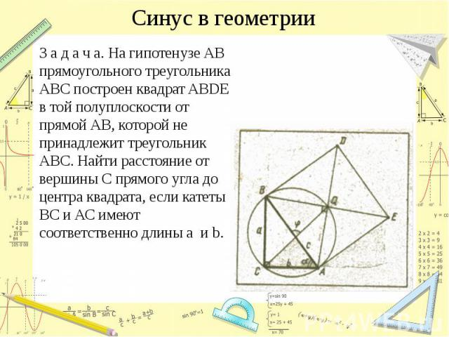 Синус в геометрии З а д а ч а. На гипотенузе АВ прямоугольного треугольника АВС построен квадрат ABDE в той полуплоскости от прямой АВ, которой не принадлежит треугольник АВС. Найти расстояние от вершины С прямого угла до центра квадрата, если катет…