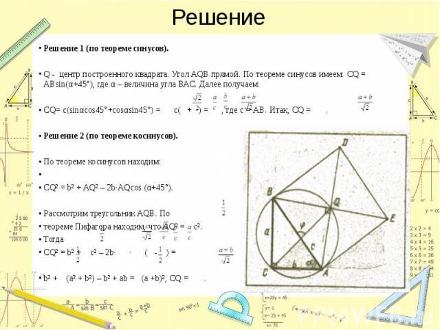 Решение Решение 1 (по теореме синусов). Q - центр построенного квадрата. Угол AQB прямой. По теореме синусов имеем: СQ = АВsin(α+45°), где α – величина угла ВАС. Далее получаем: CQ= c(sinαcos45°+cosαsin45°) = c( + ) = , где с = АВ. Итак, CQ = . Реше…