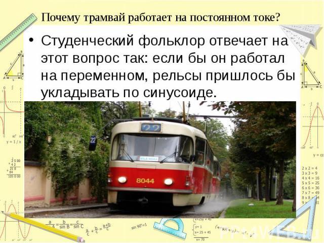 Почему трамвай работает на постоянном токе? Студенческий фольклор отвечает на этот вопрос так: если бы он работал на переменном, рельсы пришлось бы укладывать по синусоиде.