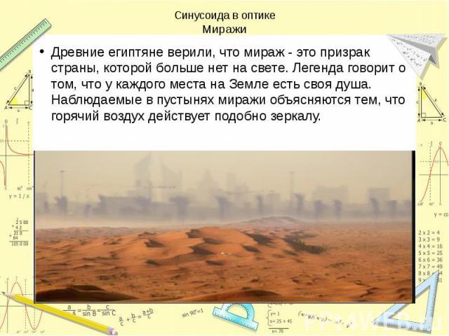 Синусоида в оптике Миражи Древние египтяне верили, что мираж - это призрак страны, которой больше нет на свете. Легенда говорит о том, что у каждого места на Земле есть своя душа. Наблюдаемые в пустынях миражи объясняются тем, что горячий воздух дей…