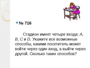 № 716 Стадион имеет четыре входа: А, В, С и D. Укажите все возможные способы, ка