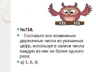 №718. №718. Составьте все возможные двузначные числа из указанных цифр, использу