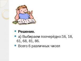 Решение. Решение. а) Выбираем поочерёдно:16, 18, 61, 68, 81, 86. Всего 6 различн