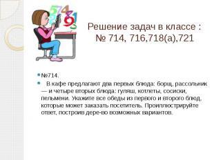 Решение задач в классе : № 714, 716,718(а),721 №714. В кафе предлагают два первы