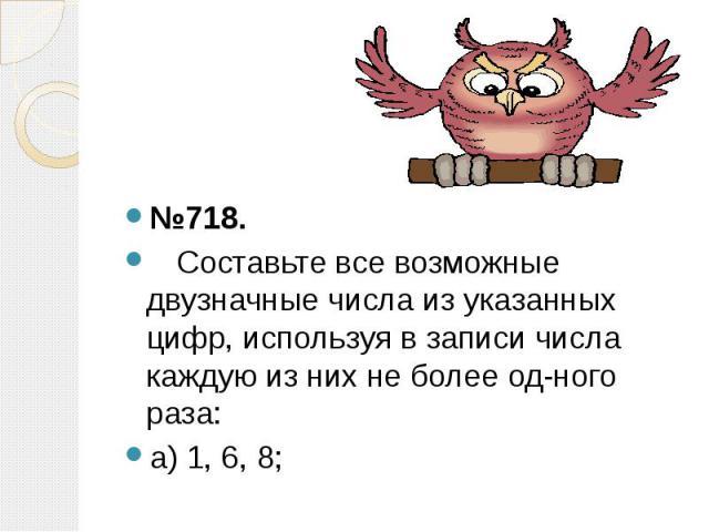 №718. №718. Составьте все возможные двузначные числа из указанных цифр, используя в записи числа каждую из них не более одного раза: а) 1, 6, 8;