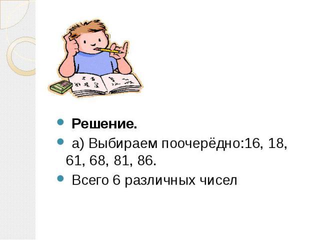 Решение. Решение. а) Выбираем поочерёдно:16, 18, 61, 68, 81, 86. Всего 6 различных чисел