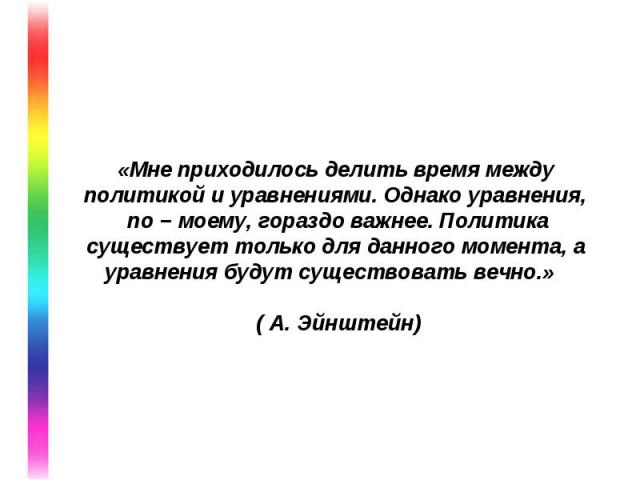 «Мне приходилось делить время между политикой и уравнениями. Однако уравнения, по − моему, гораздо важнее. Политика существует только для данного момента, а уравнения будут существовать вечно.» ( А. Эйнштейн)