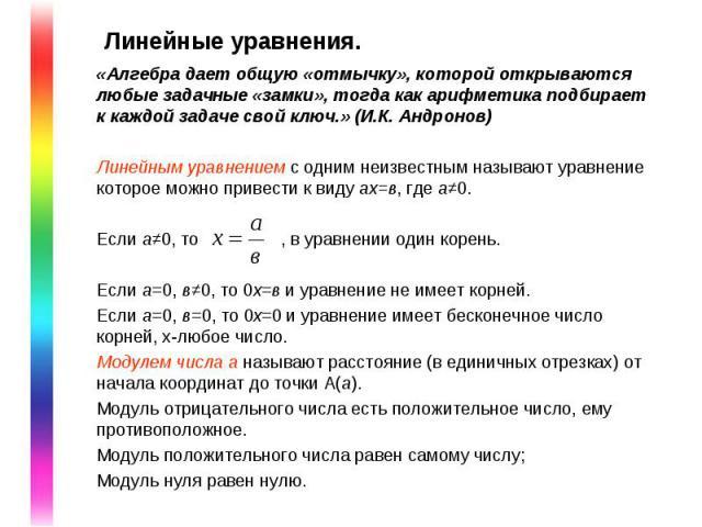 Линейные уравнения. «Алгебра дает общую «отмычку», которой открываются любые задачные «замки», тогда как арифметика подбирает к каждой задаче свой ключ.» (И.К. Андронов) Линейным уравнением с одним неизвестным называют уравнение которое можно привес…