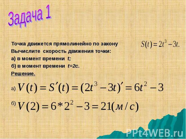 Точка движется прямолинейно по закону Вычислите скорость движения точки: а) в момент времени t; б) в момент времени t=2с. Решение. а) б)