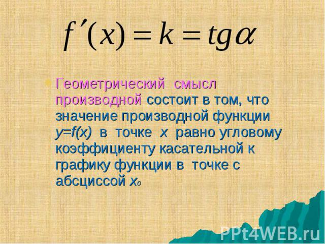 Геометрический смысл производной состоит в том, что значение производной функции y=f(x) в точке x равно угловому коэффициенту касательной к графику функции в точке с абсциссой x0 Геометрический смысл производной состоит в том, что значение производн…
