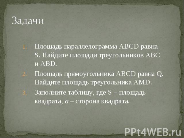 Площадь параллелограмма ABCD равна S. Найдите площади треугольников ABC и ABD. Площадь параллелограмма ABCD равна S. Найдите площади треугольников ABC и ABD. Площадь прямоугольника ABCD равна Q. Найдите площадь треугольника AMD. Заполните таблицу, г…
