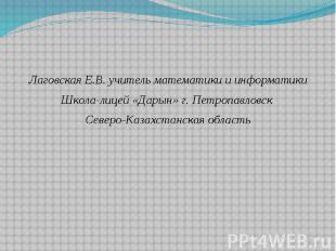 Лаговская Е.В. учитель математики и информатики Лаговская Е.В. учитель математик