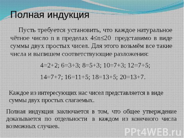 Полная индукция Пусть требуется установить, что каждое натуральное чётное число n в пределах 4≤n≤20 представимо в виде суммы двух простых чисел. Для этого возьмём все такие числа и выпишем соответствующие разложения: &n…