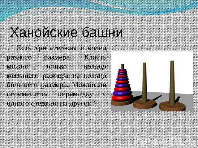 Ханойские башни Есть три стержня и колец разного размера. Класть можно только кольцо меньшего размера на кольцо большего размера. Можно ли переместить пирамидку с одного стержня на другой?