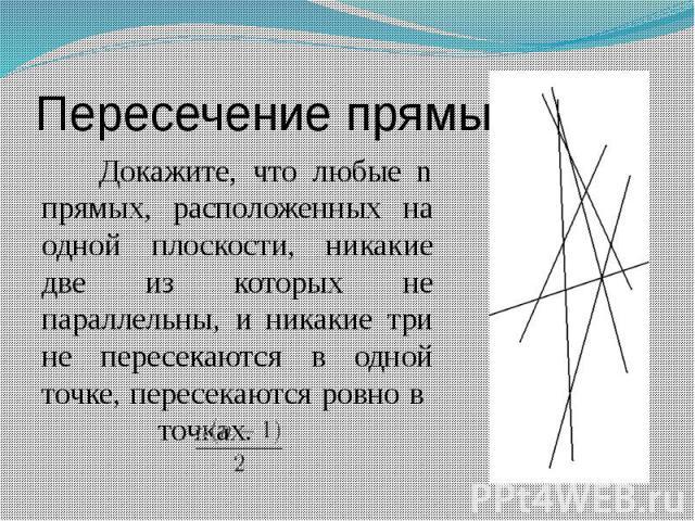 Пересечение прямых Докажите, что любые n прямых, расположенных на одной плоскости, никакие две из которых не параллельны, и никакие три не пересекаются в одной точке, пересекаются ровно в точках.