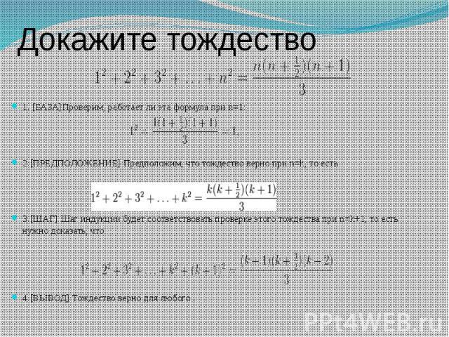 Докажите тождество 1. [БАЗА]Проверим, работает ли эта формула при n=1: 2.[ПРЕДПОЛОЖЕНИЕ] Предположим, что тождество верно при n=k, то есть 3.[ШАГ] Шаг индукции будет соответствовать проверке этого тождества при n=k+1, то есть нужно доказать, что 4.[…