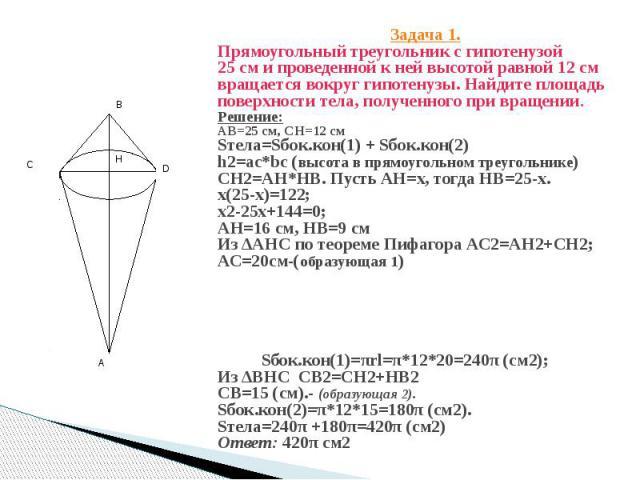 Задача 1. Прямоугольный треугольник с гипотенузой 25 см и проведенной к ней высотой равной 12 см вращается вокруг гипотенузы. Найдите площадь поверхности тела, полученного при вращении. Решение: АВ=25 см, СН=12 см Sтела=Sбок.кон(1) + Sбок.кон(2) h2=…