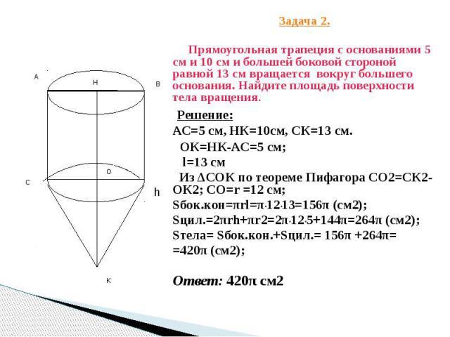 Задача 2. Задача 2. Прямоугольная трапеция с основаниями 5 см и 10 см и большей боковой стороной равной 13 см вращается вокруг большего основания. Найдите площадь поверхности тела вращения. Решение: АС=5 см, НК=10см, СК=13 см. ОК=НК-АС=5 см; l=13 см…