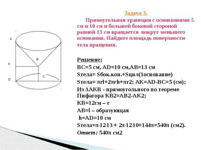 Задача 3. Задача 3. Прямоугольная трапеция с основаниями 5 см и 10 см и большей боковой стороной равной 13 см вращается вокруг меньшего основания. Найдите площадь поверхности тела вращения. Решение: ВС=5 см, АD=10 см,АВ=13 см Sтела= Sбок.кон.+Sцил(1…