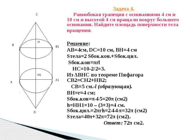 Задача 4. Задача 4. Равнобокая трапеция с основаниями 4 см и 10 см и высотой 4 см вращали вокруг большего основания. Найдите площадь поверхности тела вращения. Решение: АВ=4см, DC=10 см, ВН=4 см Sтела=2 Sбок.кон.+Sбок.цил. Sбок.кон=πrl HC=10-2/2=3. …