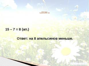 Решаем задачу. Учебник стр. 63 (75) №6 15 – 7 = 8 (ап.) Ответ: на 8 апельсинов м