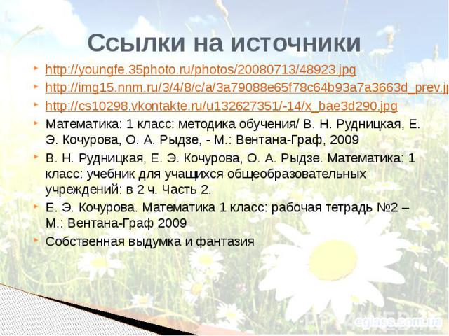 Ссылки на источники http://youngfe.35photo.ru/photos/20080713/48923.jpg http://img15.nnm.ru/3/4/8/c/a/3a79088e65f78c64b93a7a3663d_prev.jpg http://cs10298.vkontakte.ru/u132627351/-14/x_bae3d290.jpg Математика: 1 класс: методика обучения/ В. Н. Рудниц…