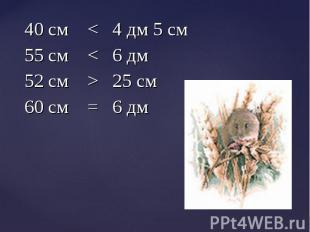 40 см < 4 дм 5 см 40 см < 4 дм 5 см 55 см < 6 дм 52 см > 25 см 60 см