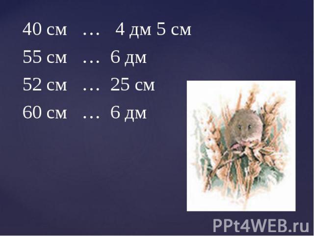 40 см … 4 дм 5 см 40 см … 4 дм 5 см 55 см … 6 дм 52 см … 25 см 60 см … 6 дм