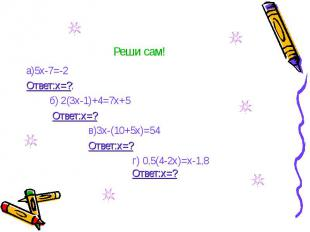 Реши сам! а)5х-7=-2 Ответ:х=?; б) 2(3х-1)+4=7х+5 Ответ:х=? в)3х-(10+5х)=54 Ответ