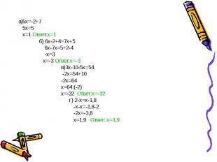 а)5x=-2+7 5x=5 х=1 Ответ:х=1 б) 6х-2+4=7х+5 6х-7х=5+2-4 -х=3 х=-3 Ответ:х=-3 в)3
