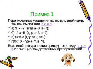 Пример 1 Перечисленные уравнения являются линейными, так как имеют вид а х = в: