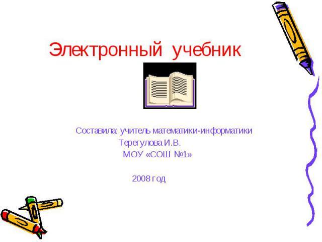 Электронный учебник Составила: учитель математики-информатики Терегулова И.В. МОУ «СОШ №1» 2008 год