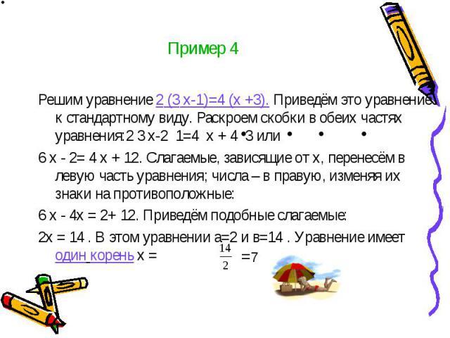 Пример 4 Решим уравнение 2 (3 х-1)=4 (х +3). Приведём это уравнение к стандартному виду. Раскроем скобки в обеих частях уравнения:2 3 х-2 1=4 х + 4 3 или 6 х - 2= 4 х + 12. Слагаемые, зависящие от х, перенесём в левую часть уравнения; числа – в прав…