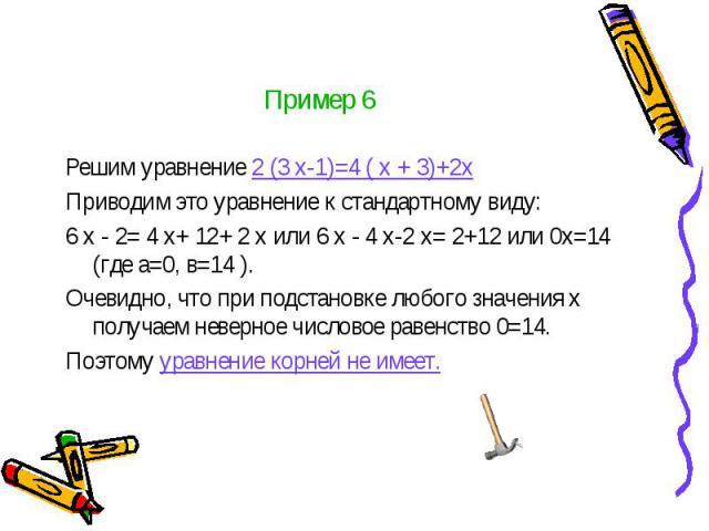 Пример 6 Решим уравнение 2 (3 х-1)=4 ( х + 3)+2х Приводим это уравнение к стандартному виду: 6 х - 2= 4 х+ 12+ 2 х или 6 х - 4 х-2 х= 2+12 или 0х=14 (где а=0, в=14 ). Очевидно, что при подстановке любого значения х получаем неверное числовое равенст…