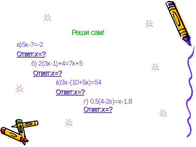 Реши сам! а)5х-7=-2 Ответ:х=?; б) 2(3х-1)+4=7х+5 Ответ:х=? в)3х-(10+5х)=54 Ответ:х=? г) 0,5(4-2х)=х-1,8 Ответ:х=?