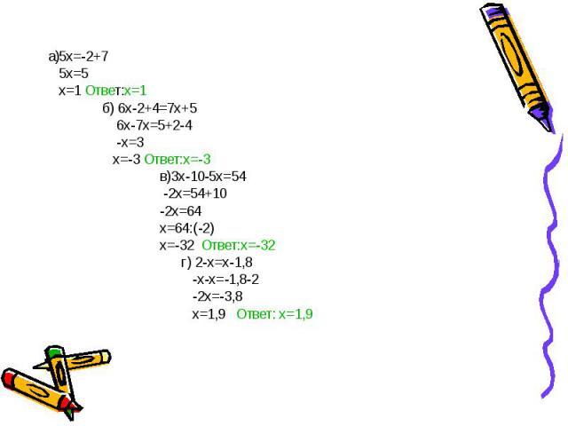 а)5x=-2+7 5x=5 х=1 Ответ:х=1 б) 6х-2+4=7х+5 6х-7х=5+2-4 -х=3 х=-3 Ответ:х=-3 в)3х-10-5х=54 -2х=54+10 -2х=64 х=64:(-2) х=-32 Ответ:х=-32 г) 2-х=х-1,8 -х-х=-1,8-2 -2х=-3,8 х=1,9 Ответ: х=1,9