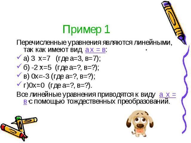 Пример 1 Перечисленные уравнения являются линейными, так как имеют вид а х = в: а) 3 х=7 (где а=3, в=7); б) -2 х=5 (где а=?, в=?); в) 0х=-3 (где а=?, в=?); г)0х=0 (где а=?, в=?). Все линейные уравнения приводятся к виду а х = в с помощью тождественн…