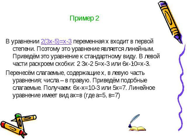 Пример 2 В уравнении 2(3х-5)=х-3 переменная х входит в первой степени. Поэтому это уравнение является линейным. Приведём это уравнение к стандартному виду. В левой части раскроем скобки: 2 3х-2 5=х-3 или 6х-10=х-3. Перенесём слагаемые, содержащие х,…