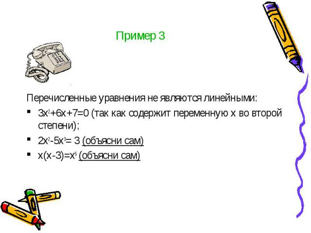 Пример 3 Перечисленные уравнения не являются линейными: 3х2+6х+7=0 (так как содержит переменную х во второй степени); 2х2-5х3= 3 (объясни сам) х(х-3)=х5 (объясни сам)
