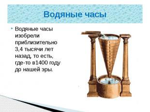 Водяные часы Водяные часы изобрели приблизительно 3,4 тысячи лет назад, то есть,