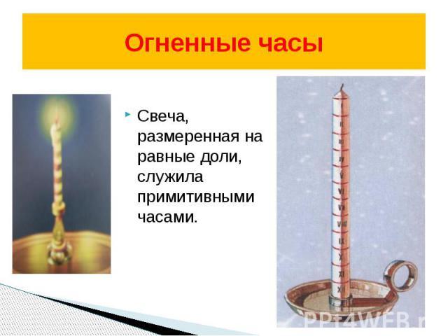 Огненные часы Свеча, размеренная на равные доли, служила примитивными часами.
