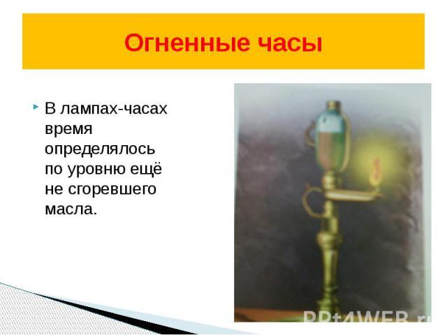 Огненные часы В лампах-часах время определялось по уровню ещё не сгоревшего масла.