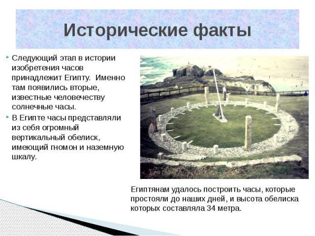 Исторические факты Следующий этап в истории изобретения часов принадлежит Египту. Именно там появились вторые, известные человечеству солнечные часы. В Египте часы представляли из себя огромный вертикальный обелиск, имеющий гномон и наземную шкалу.