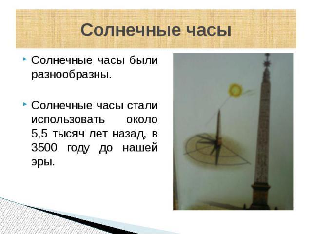 Солнечные часы Солнечные часы были разнообразны. Солнечные часы стали использовать около 5,5 тысяч лет назад, в 3500 году до нашей эры.